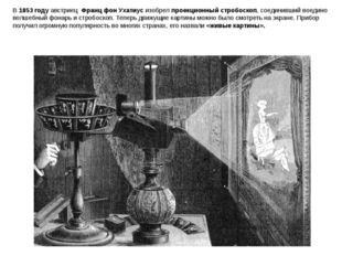 В 1853 году австриец Франц фон Ухатиус изобрел проекционный стробоскоп, соед