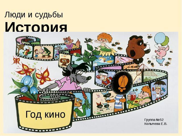 Люди и судьбы История мультфильмов Группа №52 Колычева Е.В. Год кино