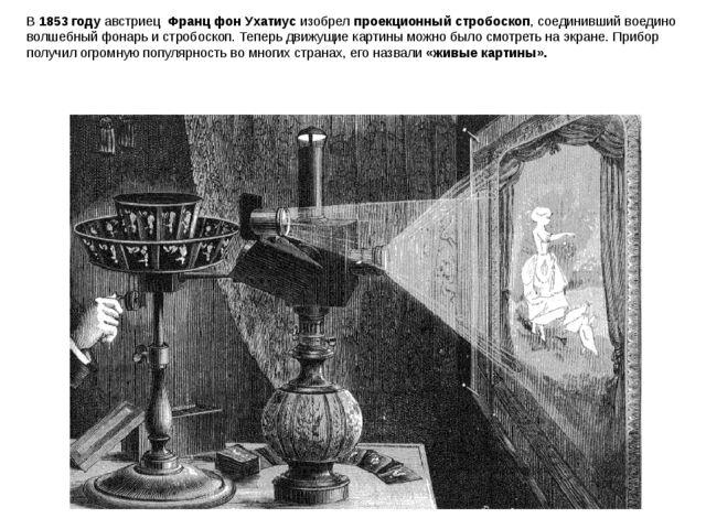 В 1853 году австриец Франц фон Ухатиус изобрел проекционный стробоскоп, соед...
