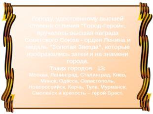 """Городу, удостоенному высшей степени отличия """"Город-Герой«, вручалась высшая н"""