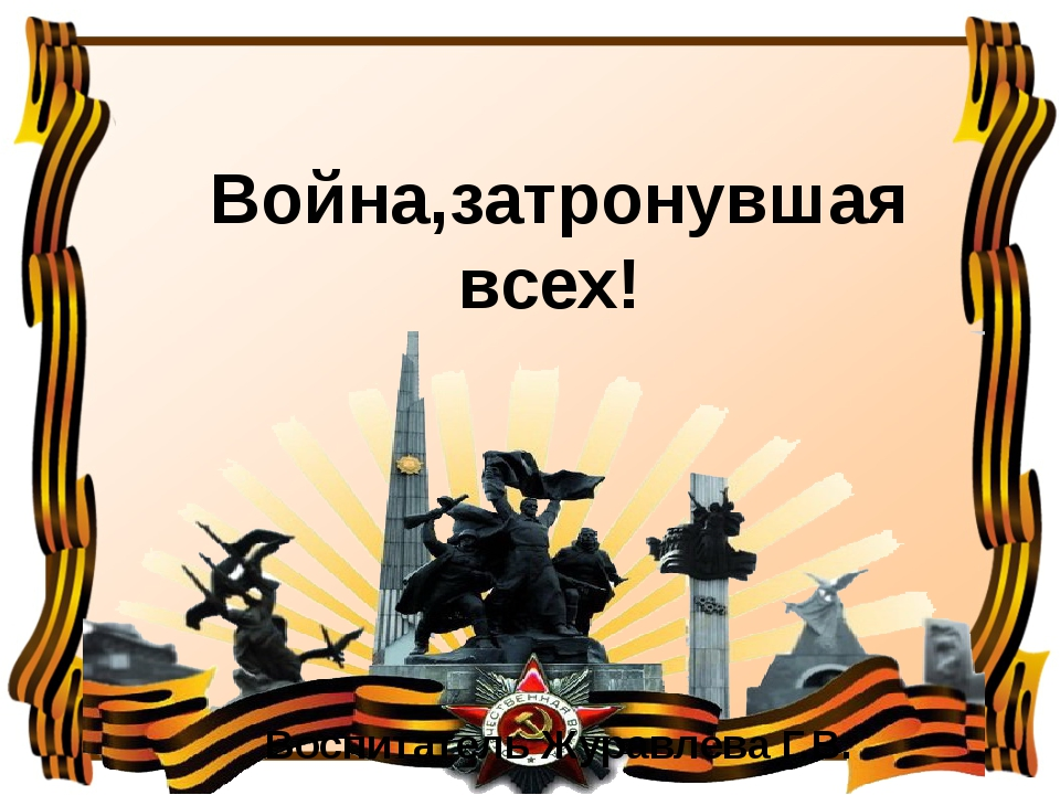 Война,затронувшая всех! Воспитатель Журавлева Г.В.