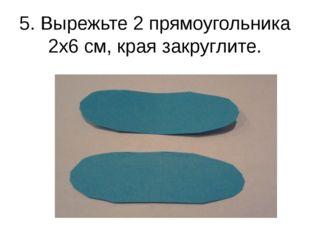 5. Вырежьте 2 прямоугольника 2х6 см, края закруглите.