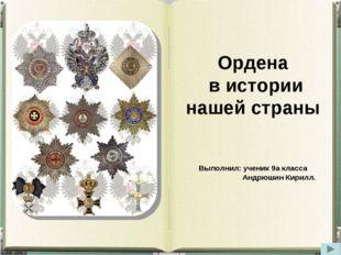 Ордена в истории нашей страны Выполнил: ученик 9а класса Андрюшин Кирилл.
