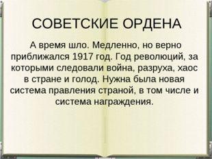 СОВЕТСКИЕ ОРДЕНА А время шло. Медленно, но верно приближался 1917 год. Год р