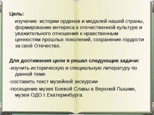 Цель: изучение истории орденов и медалей нашей страны, формирование интереса