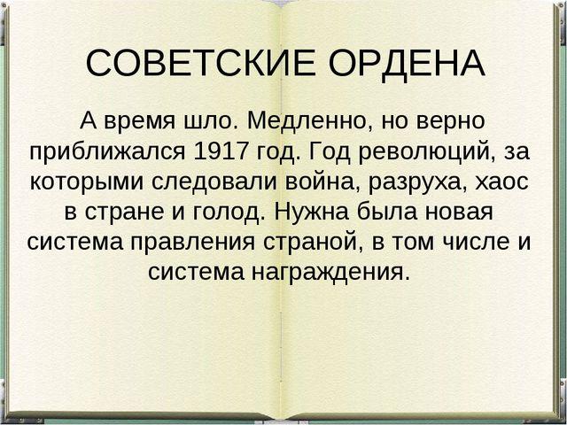 СОВЕТСКИЕ ОРДЕНА А время шло. Медленно, но верно приближался 1917 год. Год р...
