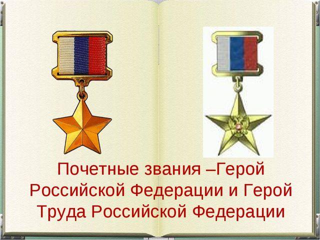 Почетные звания –Герой Российской Федерации и Герой Труда Российской Федерации
