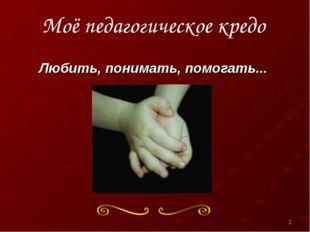 Моё педагогическое кредо Любить, понимать, помогать... *