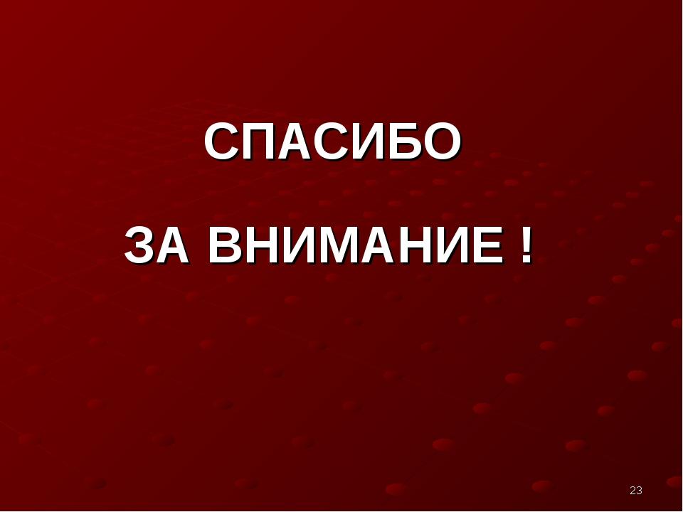 СПАСИБО ЗА ВНИМАНИЕ ! *