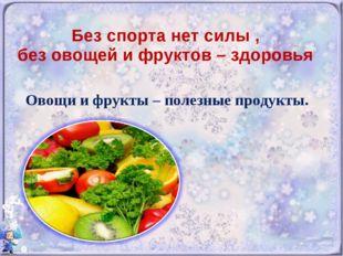 Без спорта нет силы , без овощей и фруктов – здоровья Овощи и фрукты – полезн