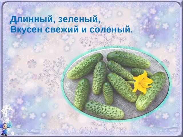 Длинный, зеленый, Вкусен свежий и соленый.