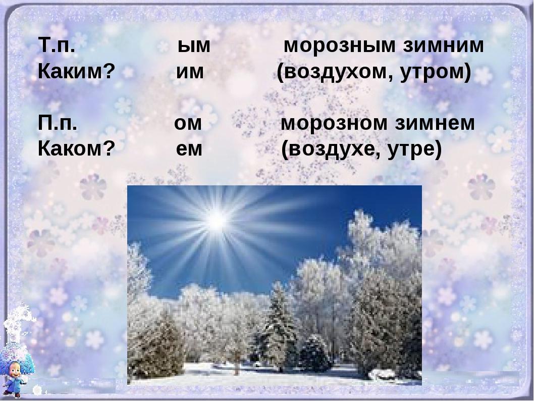 Т.п. ым морозным зимним Каким? им (воздухом, утром) П.п. ом морозном зимнем К...