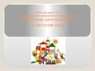 Проектная деятельность в детском саду ГБОУ Школа № 1373 Подразделение дошколь