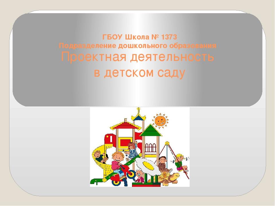 Проектная деятельность в детском саду ГБОУ Школа № 1373 Подразделение дошколь...