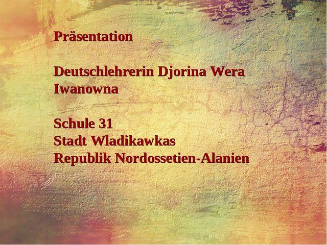 Präsentation Deutschlehrerin Djorina Wera Iwanowna Schule 31 Stadt Wladikawka...