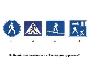 16. Какой знак называется «Пешеходная дорожка»? 1 2 3 4