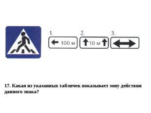 17. Какая из указанных табличек показывает зону действия данного знака?