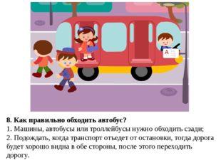 8. Как правильно обходить автобус? 1. Машины, автобусы или троллейбусы нужно