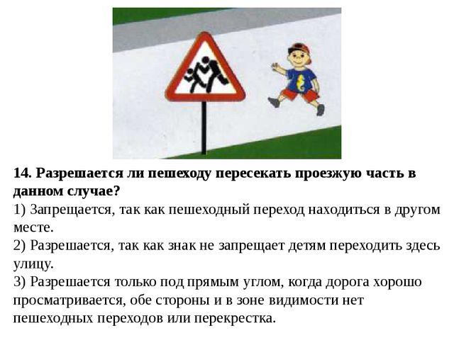 14. Разрешается ли пешеходу пересекать проезжую часть в данном случае? 1) За...