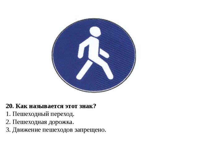 20. Как называется этот знак? 1. Пешеходный переход. 2. Пешеходная дорожка. 3...