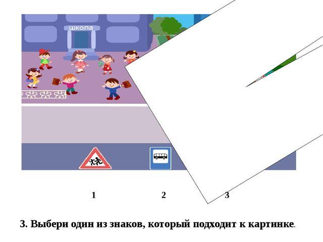 3. Выбери один из знаков, который подходит к картинке. 1 2 3