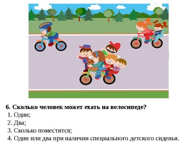 6. Сколько человек может ехать на велосипеде? 1. Один; 2. Два; 3. Сколько п...