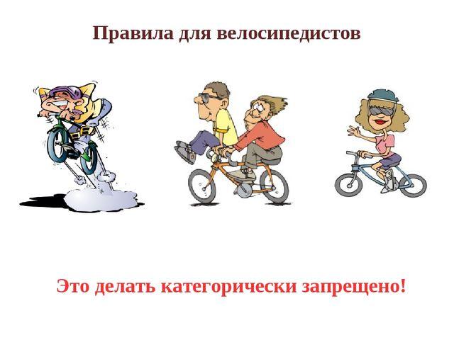 Правила для велосипедистов Это делать категорически запрещено!
