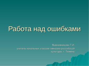 Работа над ошибками Жерновникова Т.И, учитель начальных классов гимназии росс