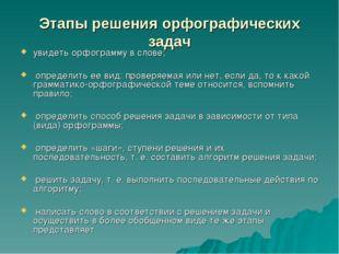 Этапы решения орфографических задач увидеть орфограмму в слове; определить ее