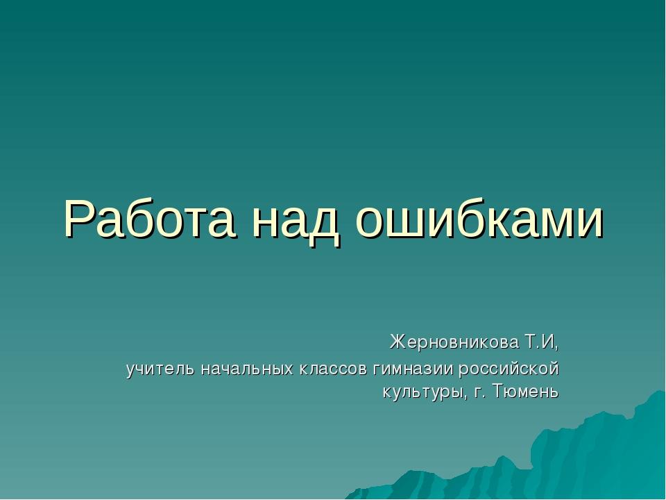 Работа над ошибками Жерновникова Т.И, учитель начальных классов гимназии росс...