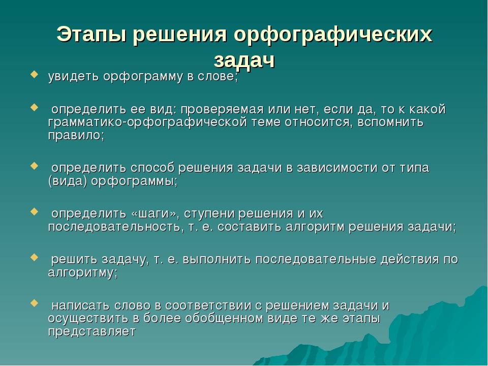 Этапы решения орфографических задач увидеть орфограмму в слове; определить ее...