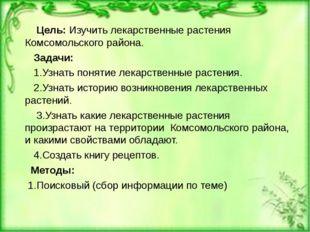 Цель: Изучить лекарственные растения Комсомольского района. Задачи: 1.Узнать