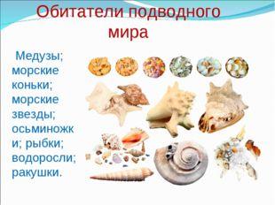 Обитатели подводного мира Медузы; морские коньки; морские звезды; осьминожки;