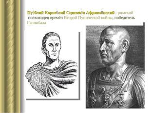 Пу́блий Корне́лий Сципио́н Африка́нский- римскийполководец времёнВторой Пу