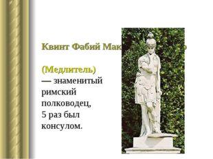 Квинт Фабий Максим Кунктатор (Медлитель)— знаменитый римский полководец, 5 ра