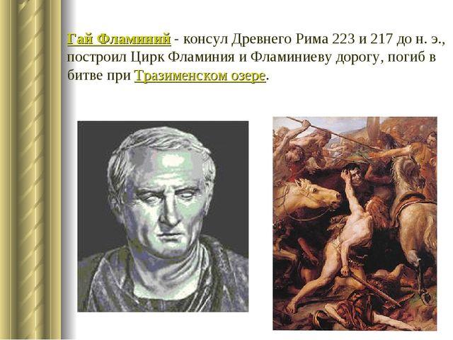 Гай Фламиний - консул Древнего Рима 223 и 217 до н. э., построил Цирк Фламини...