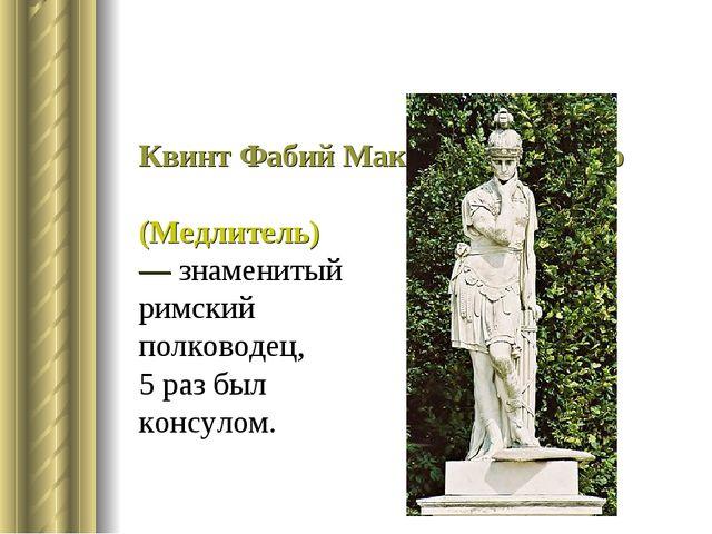 Квинт Фабий Максим Кунктатор (Медлитель)— знаменитый римский полководец, 5 ра...