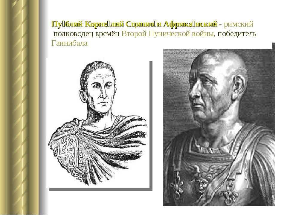 Пу́блий Корне́лий Сципио́н Африка́нский- римскийполководец времёнВторой Пу...