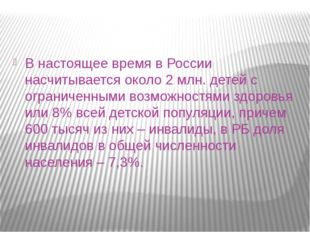В настоящее время в России насчитывается около 2 млн. детей с ограниченными