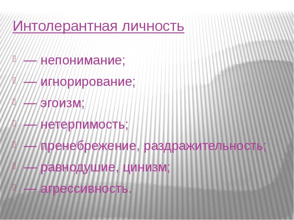 Интолерантная личность — непонимание; — игнорирование; — эгоизм; — нетерпимос...