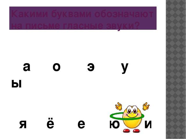 Какими буквами обозначают на письме гласные звуки? а о э у ы я ё е ю и