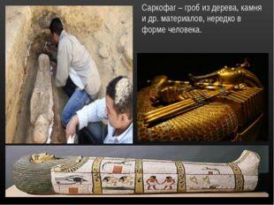 Саркофаг – гроб из дерева, камня и др. материалов, нередко в форме человека.