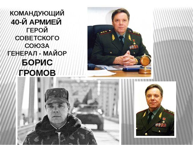 КОМАНДУЮЩИЙ 40-Й АРМИЕЙ ГЕРОЙ СОВЕТСКОГО СОЮЗА ГЕНЕРАЛ - МАЙОР БОРИС ГРОМОВ
