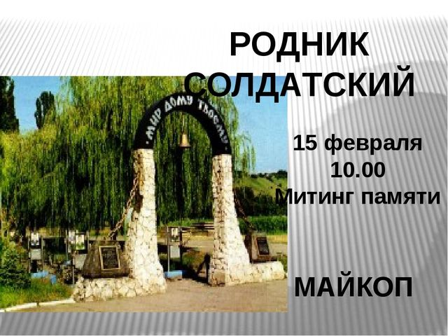 РОДНИК СОЛДАТСКИЙ МАЙКОП 15 февраля 10.00 Митинг памяти