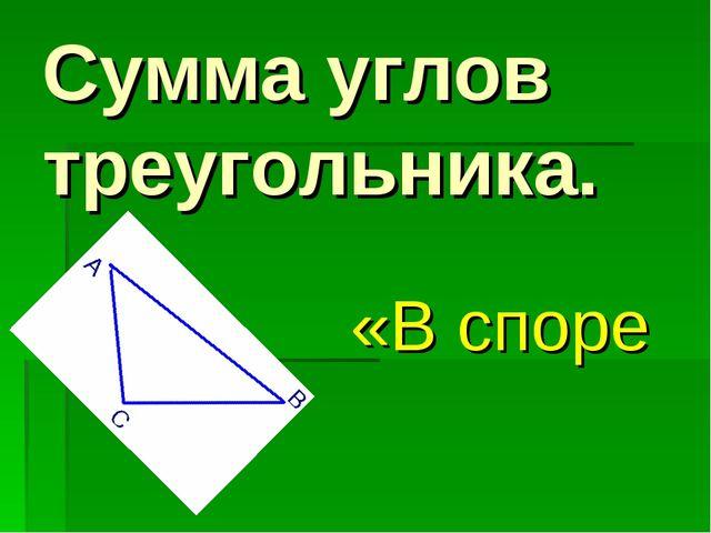 Сумма углов треугольника. «В споре рождается истина ».