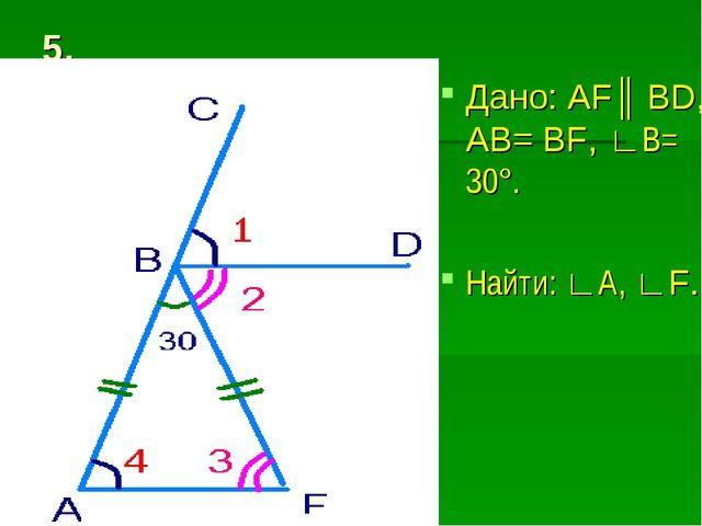 5. Дано: AF║ BD, AB= BF, ∟B= 30°. Найти: ∟А, ∟F.