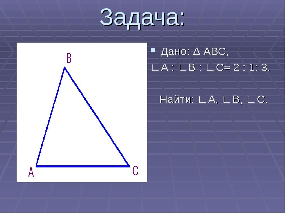 Задача: Дано: Δ АВС, ∟А : ∟В : ∟С= 2 : 1: 3. Найти: ∟А, ∟В, ∟С.