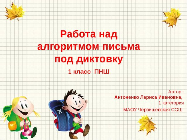 Работа над алгоритмом письма под диктовку 1 класс ПНШ Автор : Антоненко Ларис...