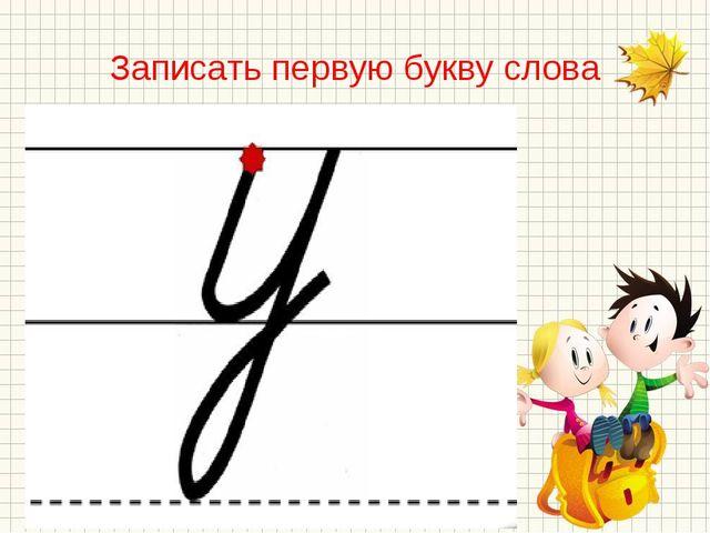 Записать первую букву слова