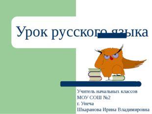 Урок русского языка Учитель начальных классов МОУ СОШ №2 г. Унеча Шкаранова И